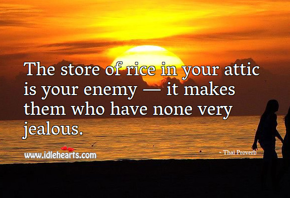 The store of rice in your attic is your enemy — it makes them who have none very jealous. Thai Proverbs Image