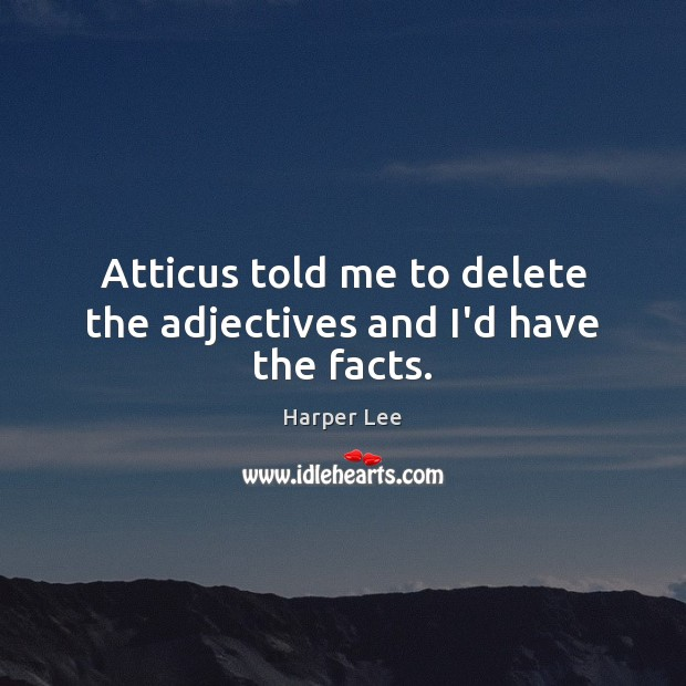 Atticus told me to delete the adjectives and I'd have the facts. Image