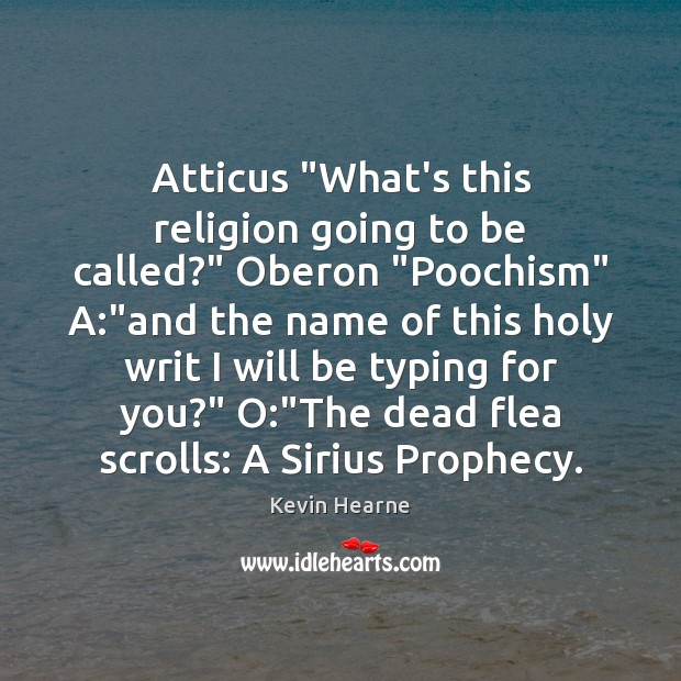 """Atticus """"What's this religion going to be called?"""" Oberon """"Poochism"""" A:""""and Kevin Hearne Picture Quote"""
