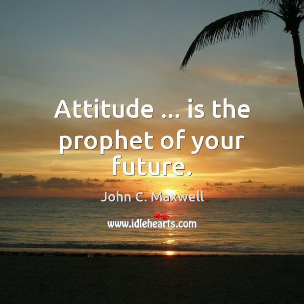 Image, Attitude … is the prophet of your future.