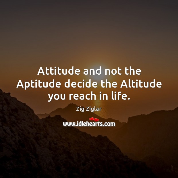 Image, Attitude and not the Aptitude decide the Altitude you reach in life.