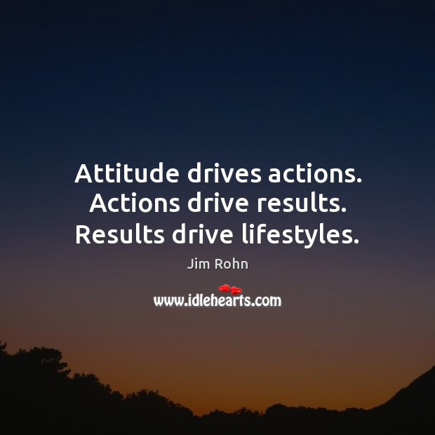 Attitude drives actions. Actions drive results. Results drive lifestyles. Jim Rohn Picture Quote