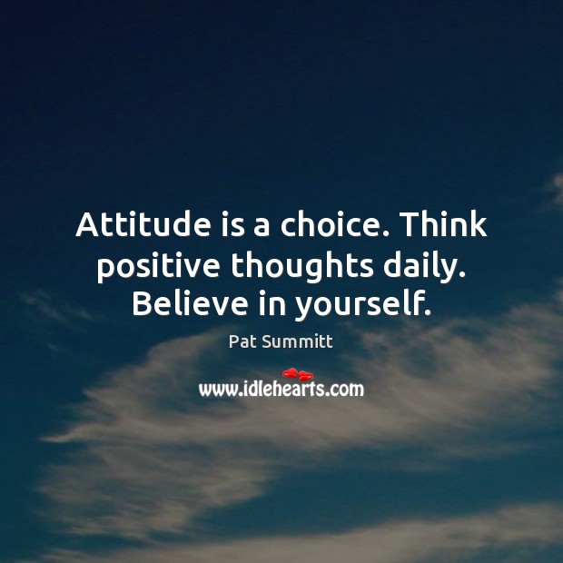 Attitude is a choice. Think positive thoughts daily. Believe in yourself. Image