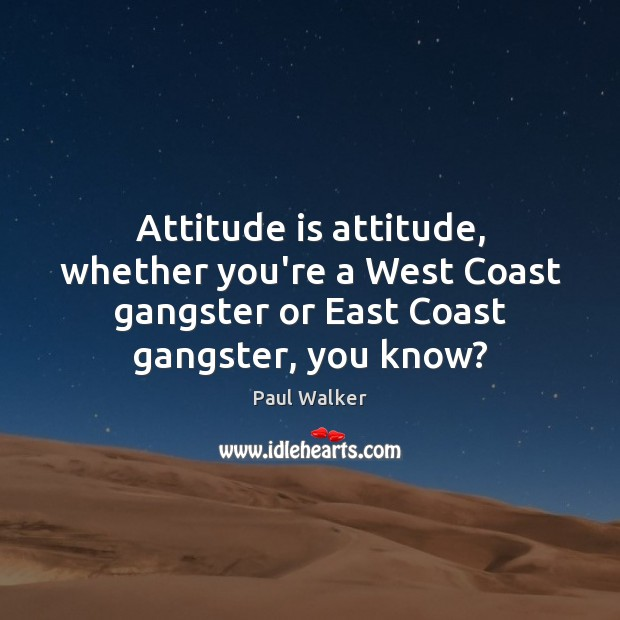 Attitude is attitude, whether you're a West Coast gangster or East Coast Paul Walker Picture Quote
