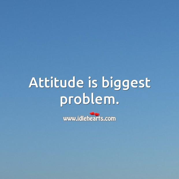Attitude is biggest problem. Attitude Quotes Image