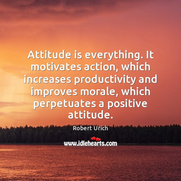 Attitude is everything. It motivates action, which increases productivity and improves morale, Positive Attitude Quotes Image