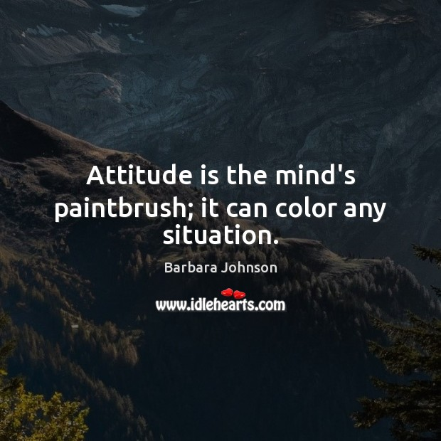 Attitude is the mind's paintbrush; it can color any situation. Barbara Johnson Picture Quote