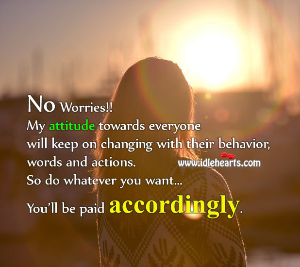 Image, Accordingly, Actions, Attitude, Behavior, Changing, Do Whatever You Want, Everyone, Keep, Keeps, My Attitude, No Worries, Paid, Their, Towards, Want, Whatever, Will, With, Words, Words And Actions, Worries, You, Your