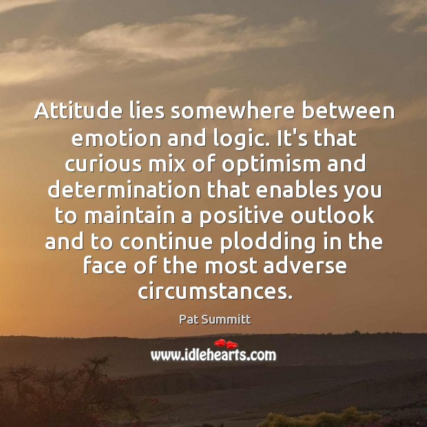 Attitude lies somewhere between emotion and logic. It's that curious mix of Image