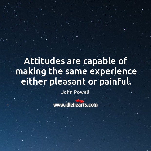 Attitudes are capable of making the same experience either pleasant or painful. John Powell Picture Quote