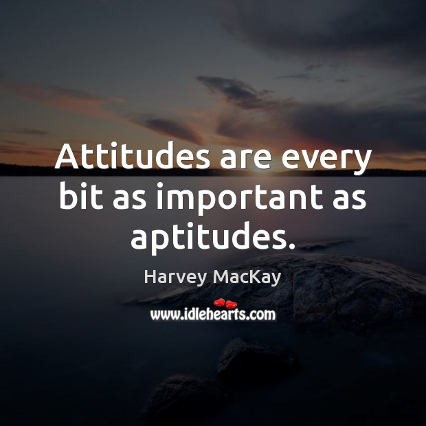 Attitudes are every bit as important as aptitudes. Harvey MacKay Picture Quote