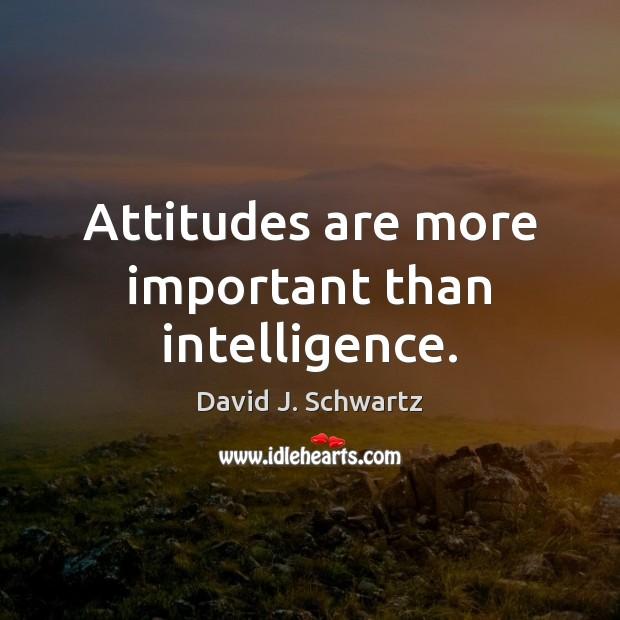 Attitudes are more important than intelligence. David J. Schwartz Picture Quote