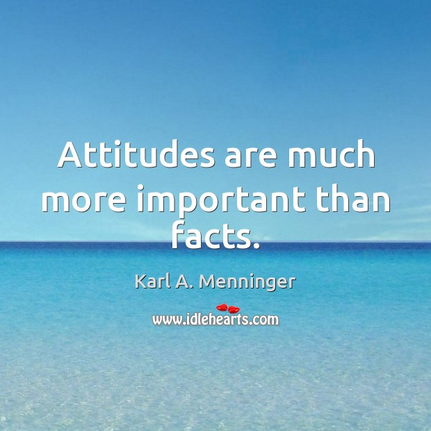 Attitudes are much more important than facts. Image