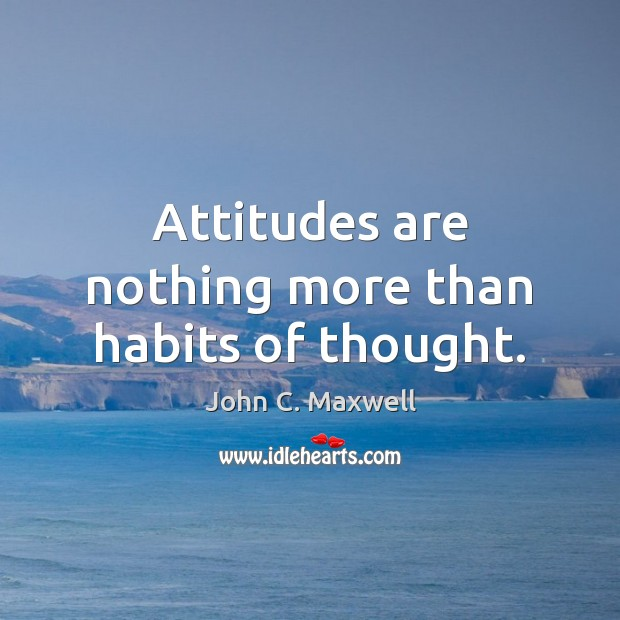 Attitudes are nothing more than habits of thought. John C. Maxwell Picture Quote