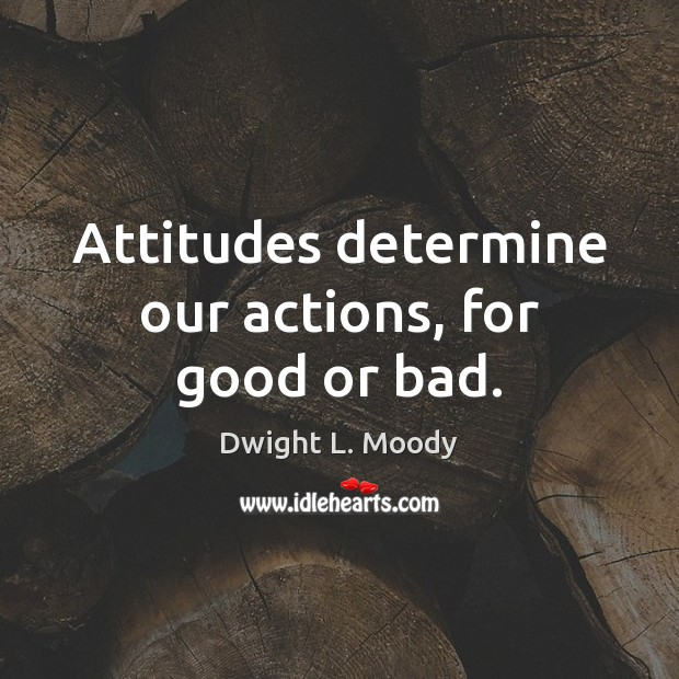 Attitudes determine our actions, for good or bad. Dwight L. Moody Picture Quote