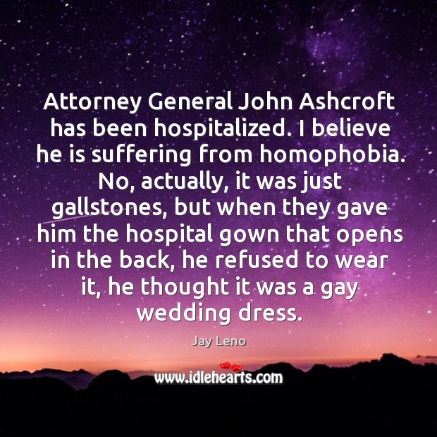 Image, Attorney General John Ashcroft has been hospitalized. I believe he is suffering