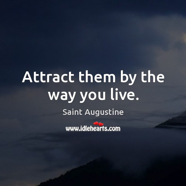Attract them by the way you live. Saint Augustine Picture Quote