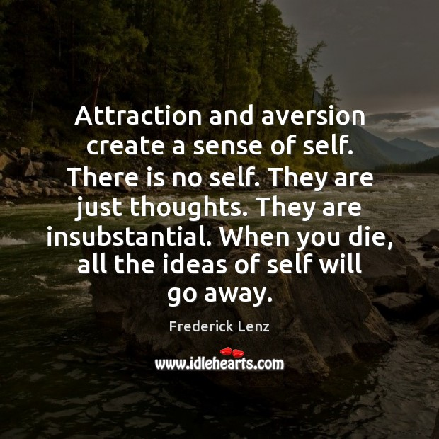 Attraction and aversion create a sense of self. There is no self. Frederick Lenz Picture Quote