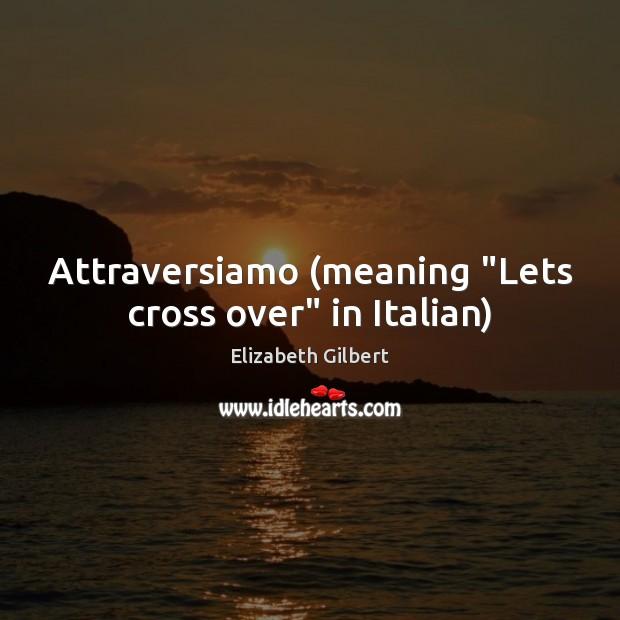 "Attraversiamo (meaning ""Lets cross over"" in Italian) Elizabeth Gilbert Picture Quote"