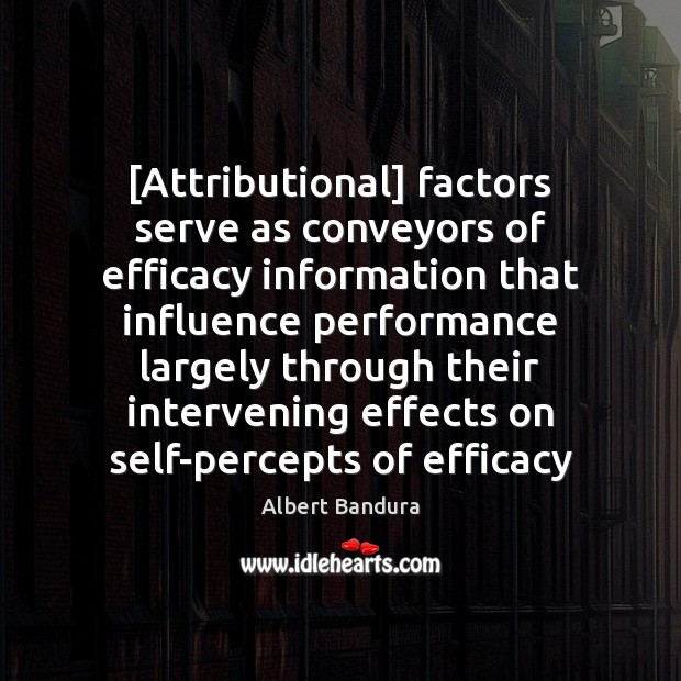 [Attributional] factors serve as conveyors of efficacy information that influence performance largely Albert Bandura Picture Quote