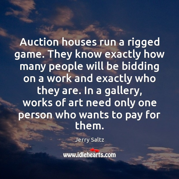 Auction houses run a rigged game. They know exactly how many people Jerry Saltz Picture Quote