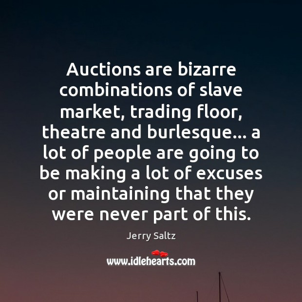 Auctions are bizarre combinations of slave market, trading floor, theatre and burlesque… Jerry Saltz Picture Quote