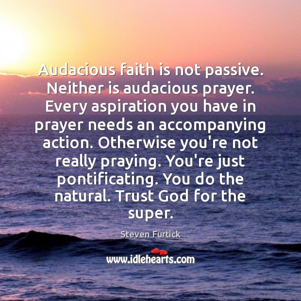 Image, Audacious faith is not passive. Neither is audacious prayer. Every aspiration you