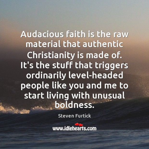 Image, Audacious faith is the raw material that authentic Christianity is made of.