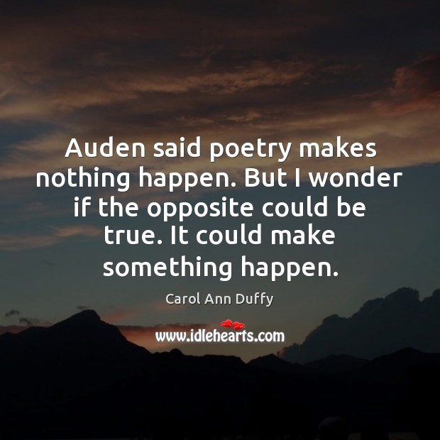 Image, Auden said poetry makes nothing happen. But I wonder if the opposite