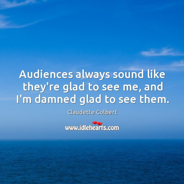 Image, Audiences always sound like they're glad to see me, and I'm damned glad to see them.
