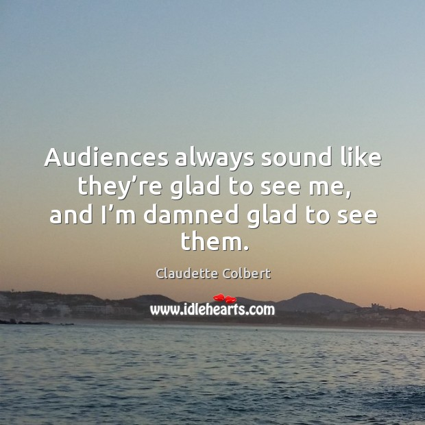 Audiences always sound like they're glad to see me, and I'm damned glad to see them. Claudette Colbert Picture Quote