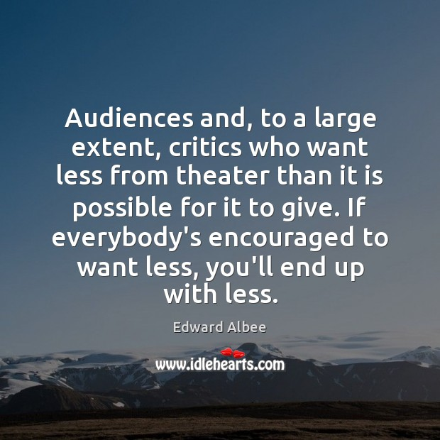 Audiences and, to a large extent, critics who want less from theater Edward Albee Picture Quote