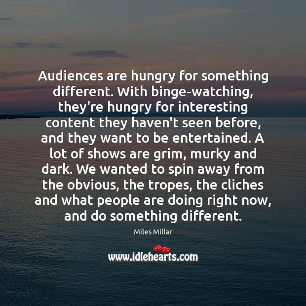 Image, Audiences are hungry for something different. With binge-watching, they're hungry for interesting