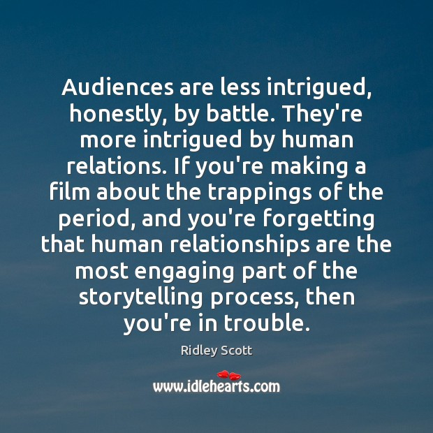 Audiences are less intrigued, honestly, by battle. They're more intrigued by human Ridley Scott Picture Quote