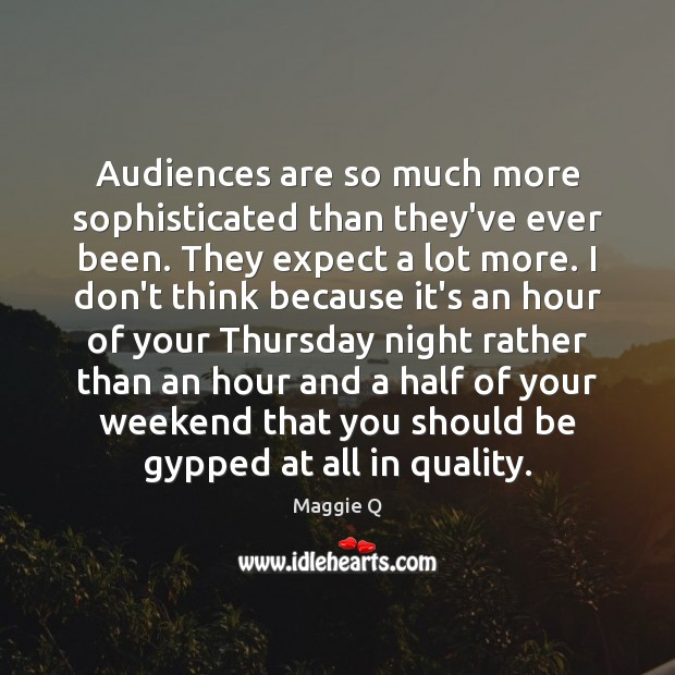 Audiences are so much more sophisticated than they've ever been. They expect Maggie Q Picture Quote