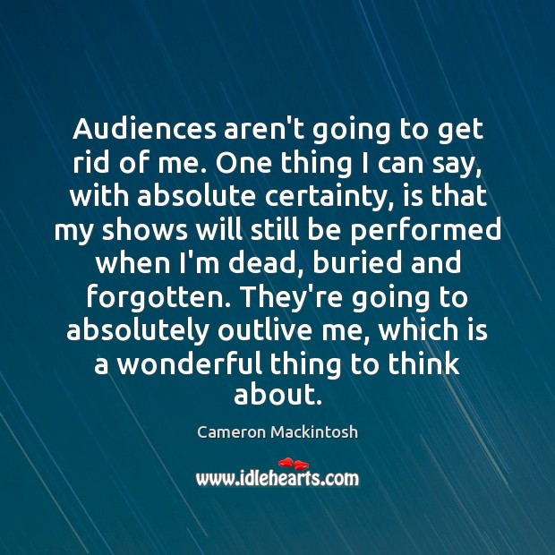 Audiences aren't going to get rid of me. One thing I can Cameron Mackintosh Picture Quote