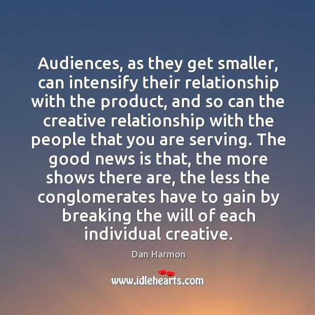Audiences, as they get smaller, can intensify their relationship with the product, Dan Harmon Picture Quote