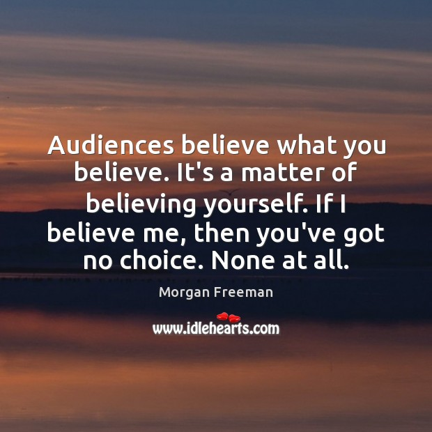 Audiences believe what you believe. It's a matter of believing yourself. If Morgan Freeman Picture Quote
