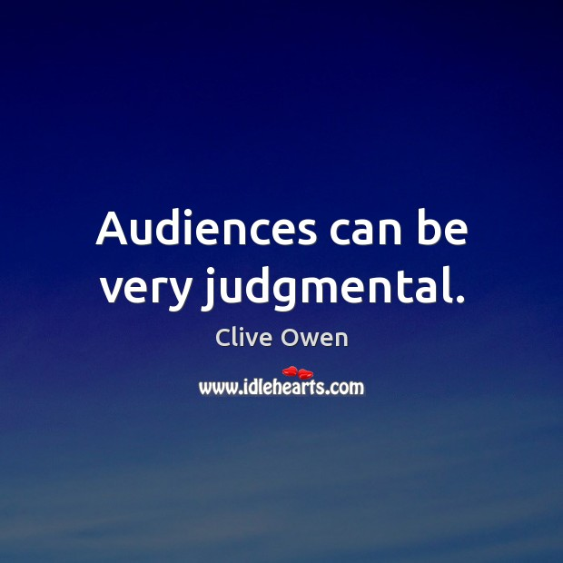 Audiences can be very judgmental. Clive Owen Picture Quote