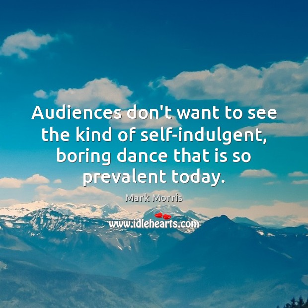 Audiences don't want to see the kind of self-indulgent, boring dance that Mark Morris Picture Quote