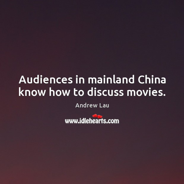 Audiences in mainland China know how to discuss movies. Andrew Lau Picture Quote