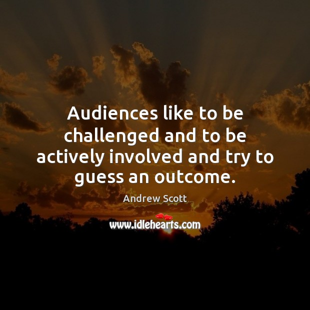 Image, Audiences like to be challenged and to be actively involved and try to guess an outcome.