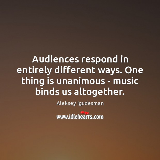 Image, Audiences respond in entirely different ways. One thing is unanimous – music