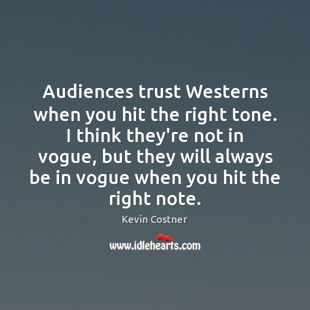 Audiences trust Westerns when you hit the right tone. I think they're Kevin Costner Picture Quote