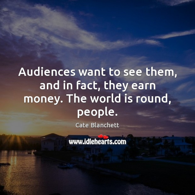 Audiences want to see them, and in fact, they earn money. The world is round, people. Cate Blanchett Picture Quote