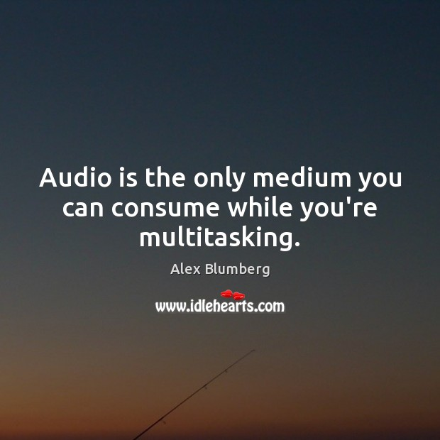 Image, Audio is the only medium you can consume while you're multitasking.