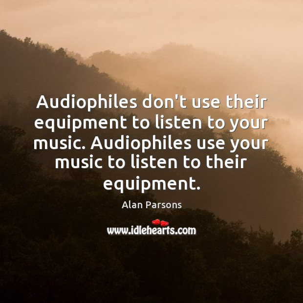 Audiophiles don't use their equipment to listen to your music. Audiophiles use Image