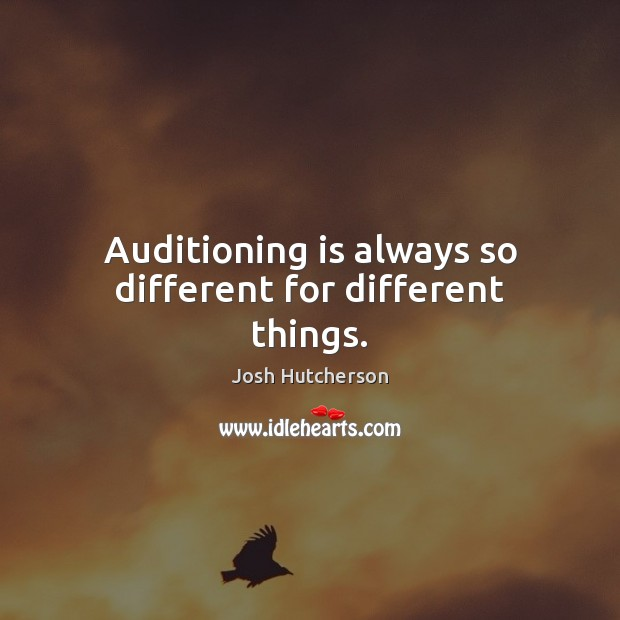 Auditioning is always so different for different things. Josh Hutcherson Picture Quote