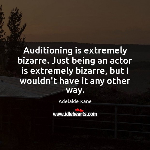 Image, Auditioning is extremely bizarre. Just being an actor is extremely bizarre, but