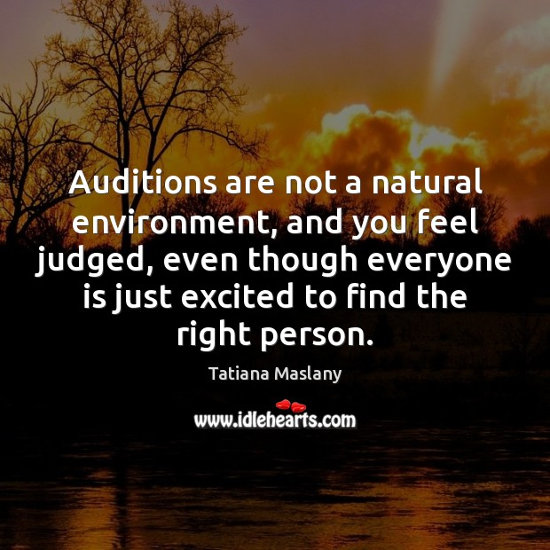 Auditions are not a natural environment, and you feel judged, even though Environment Quotes Image